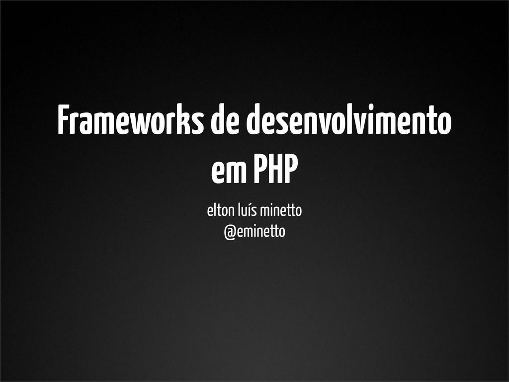 Frameworks de desenvolvimento em PHP elton luís...