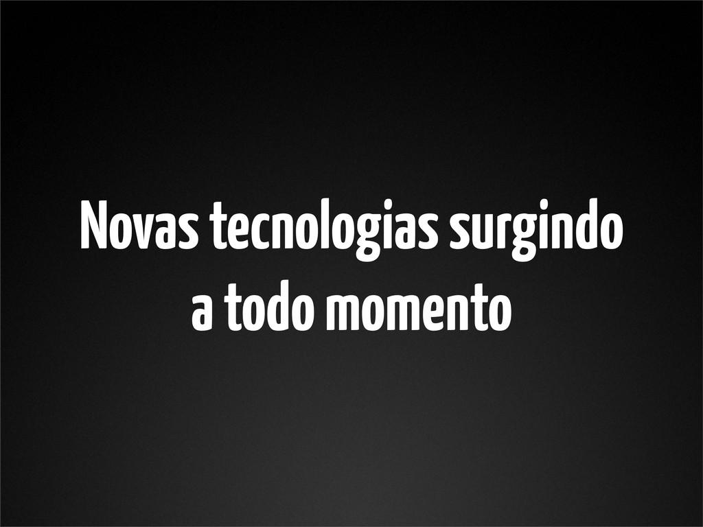 Novas tecnologias surgindo a todo momento