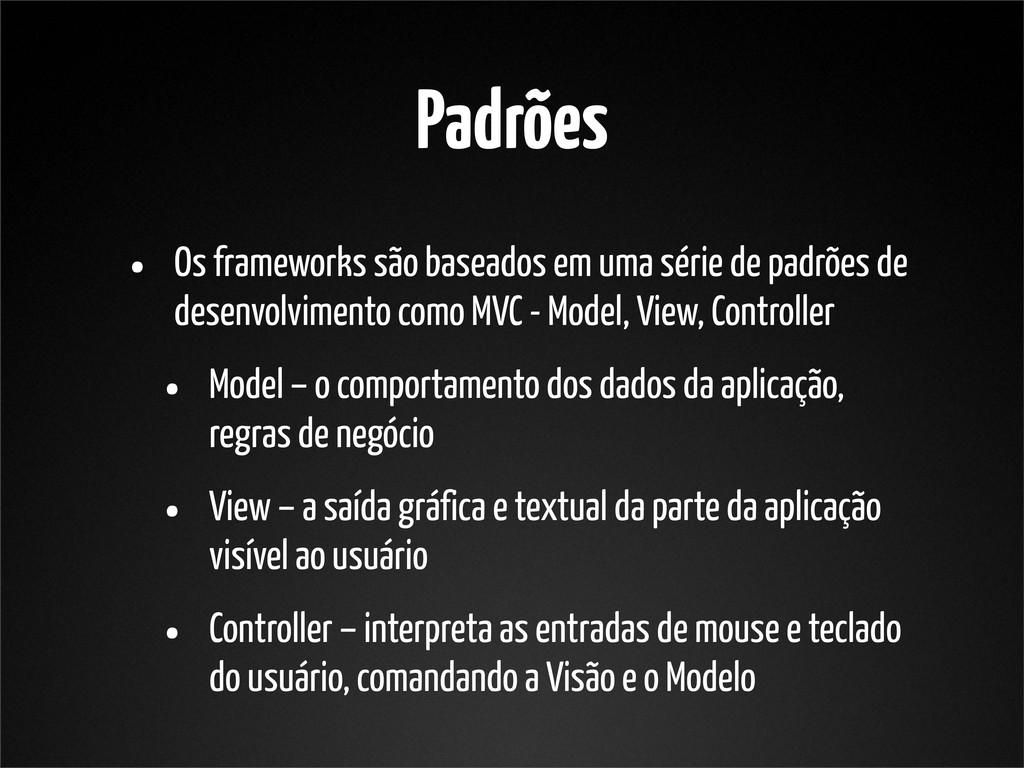 Padrões • Os frameworks são baseados em uma sér...