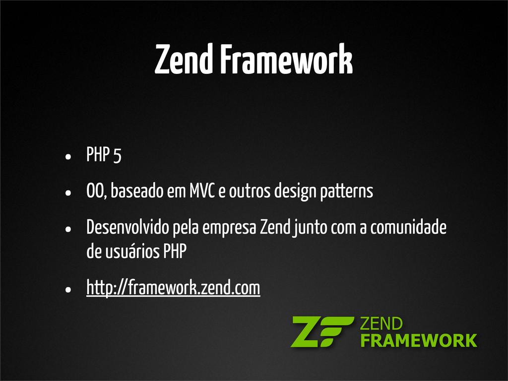 Zend Framework • PHP 5 • OO, baseado em MVC e o...