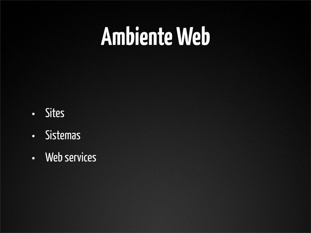Ambiente Web • Sites • Sistemas • Web services