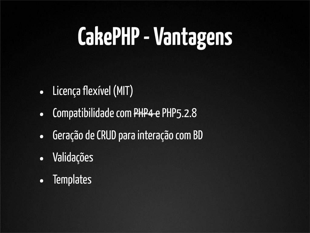 CakePHP - Vantagens • Licença flexível (MIT) • ...