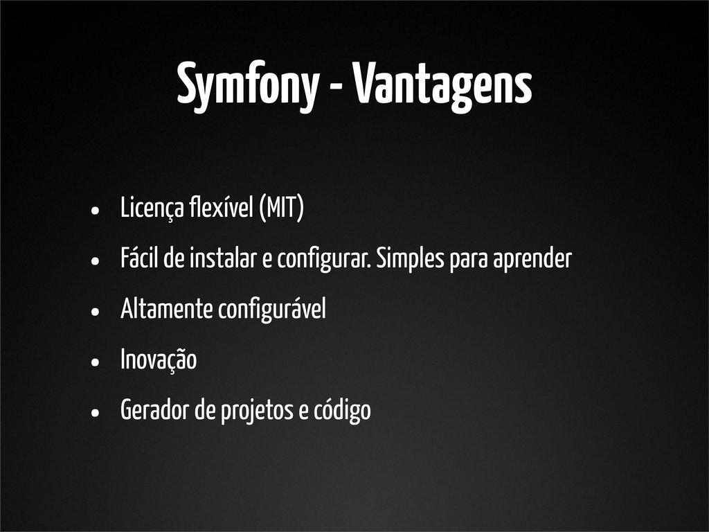 Symfony - Vantagens • Licença flexível (MIT) • ...