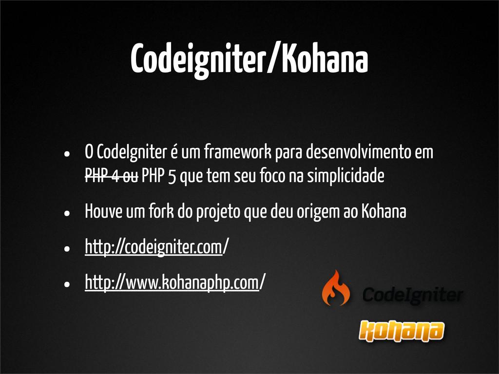 Codeigniter/Kohana • O CodeIgniter é um framewo...