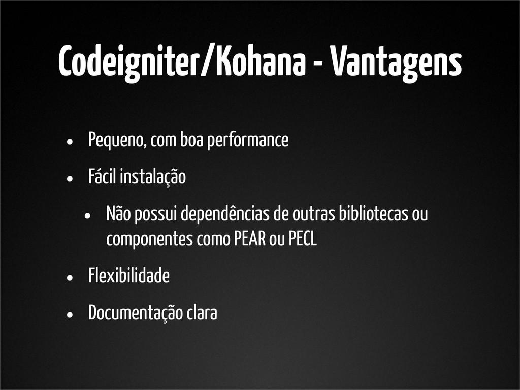Codeigniter/Kohana - Vantagens • Pequeno, com b...