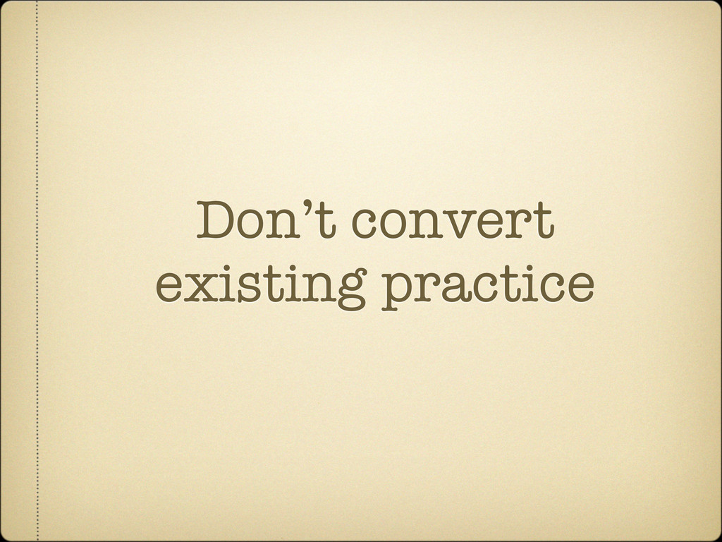 Don't convert existing practice