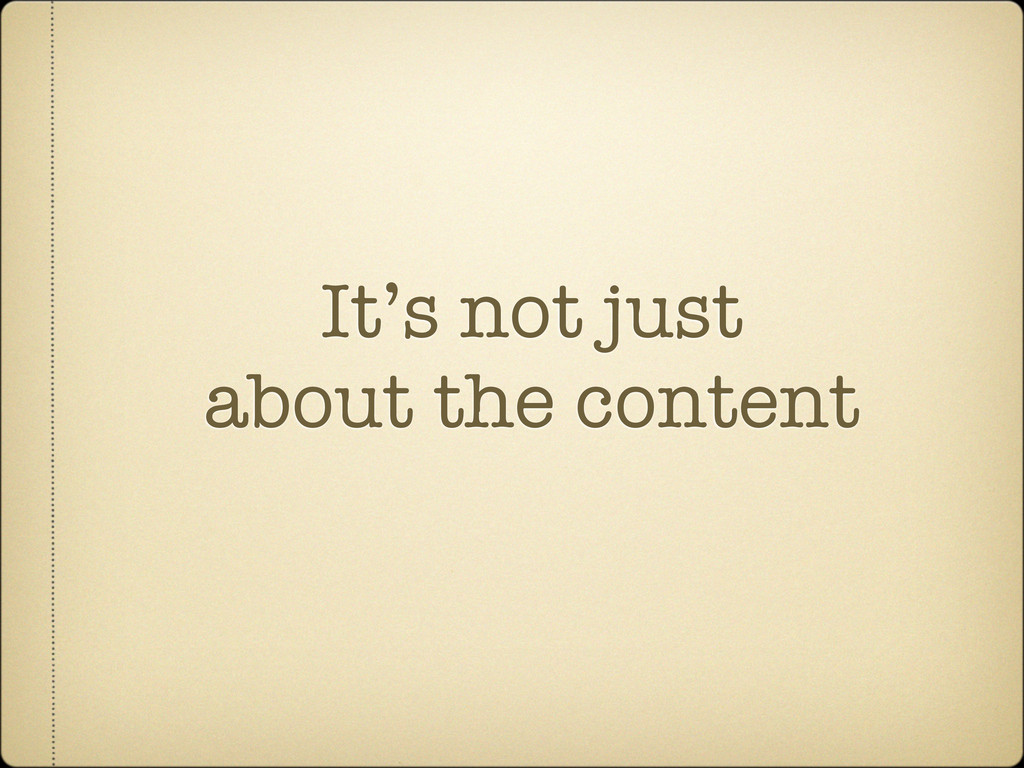 It's not just about the content
