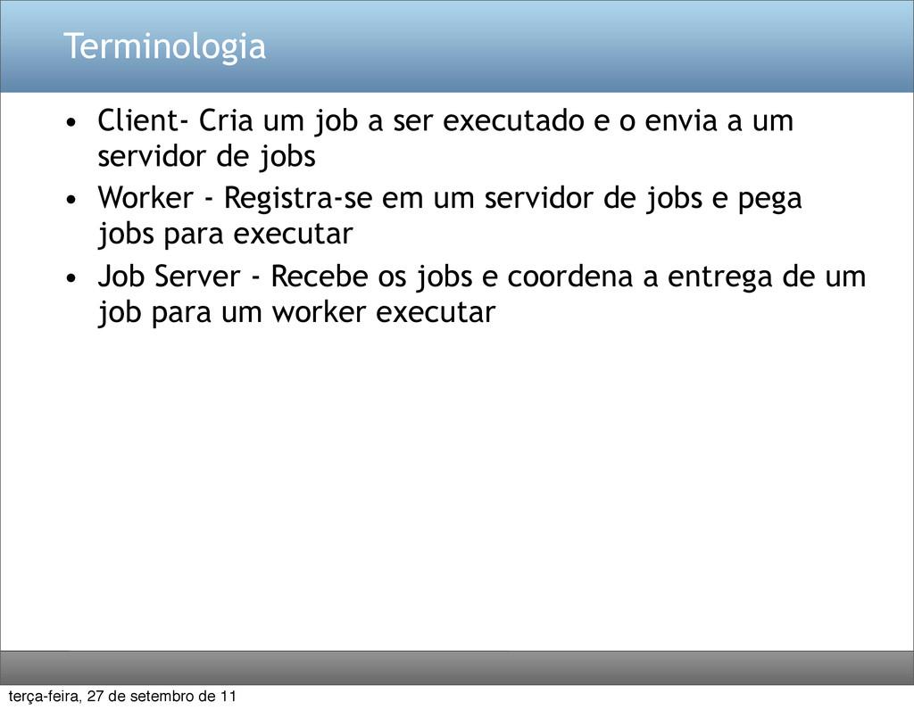 Terminologia • Client- Cria um job a ser execut...