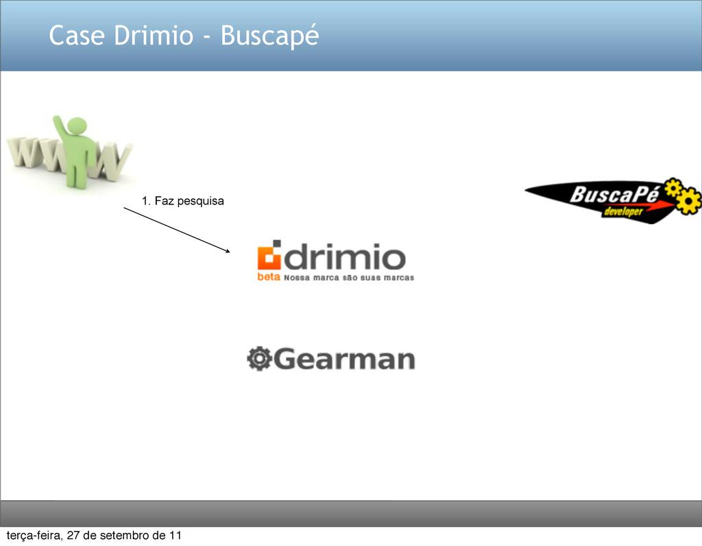 Case Drimio - Buscapé 1. Faz pesquisa terça-fei...