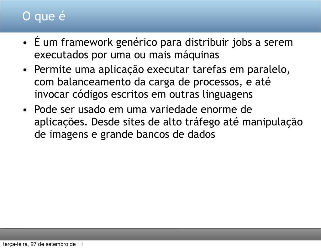 O que é • É um framework genérico para distribu...