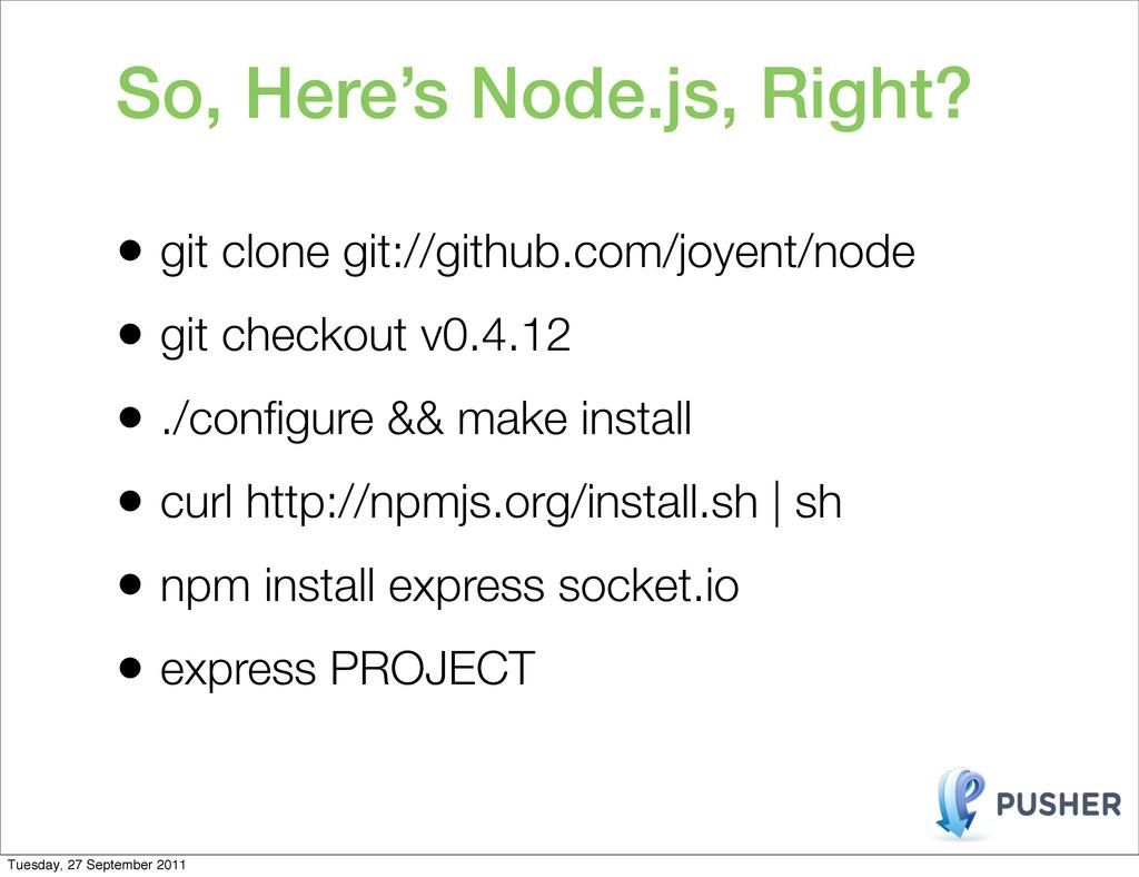 So, Here's Node.js, Right? • git clone git://gi...