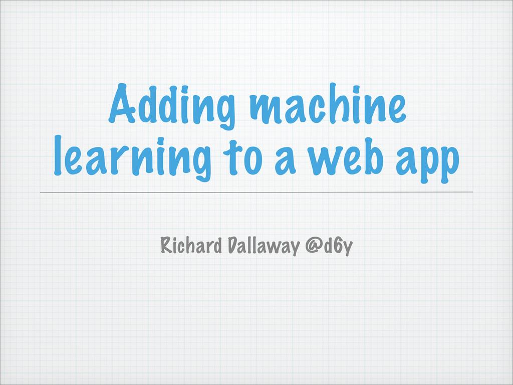 Adding machine learning to a web app Richard Da...
