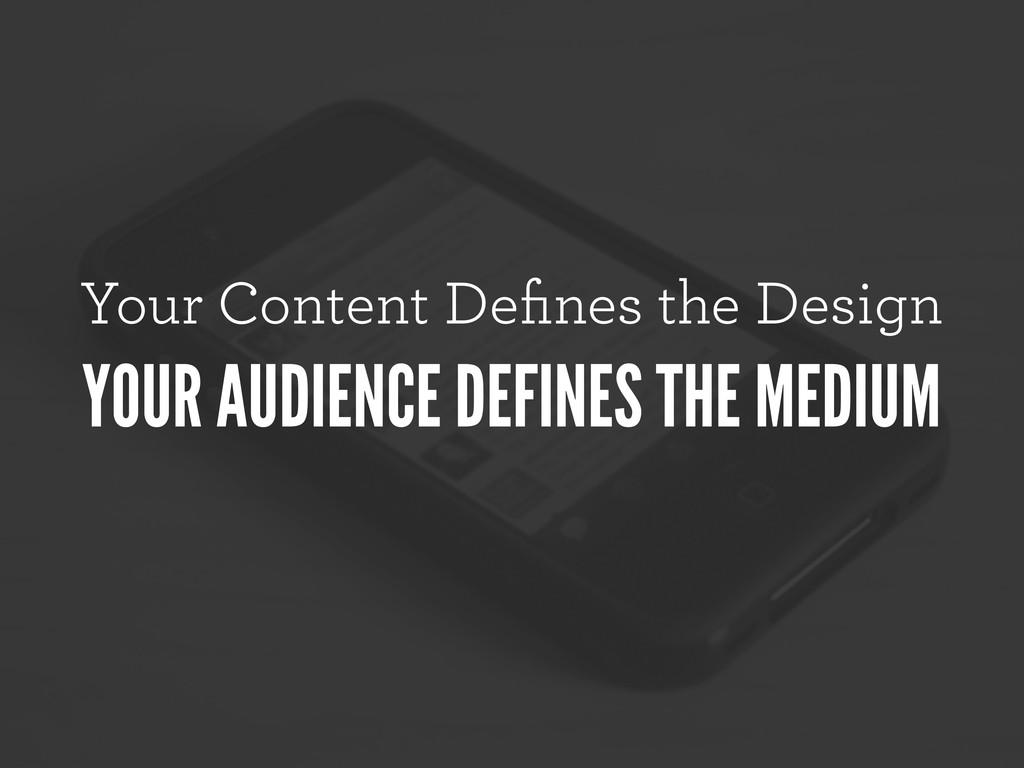 Your Content Defines the Design YOUR AUDIENCE DE...