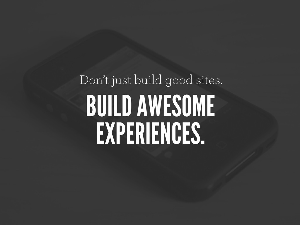Don't just build good sites. BUILD AWESOME EXPE...