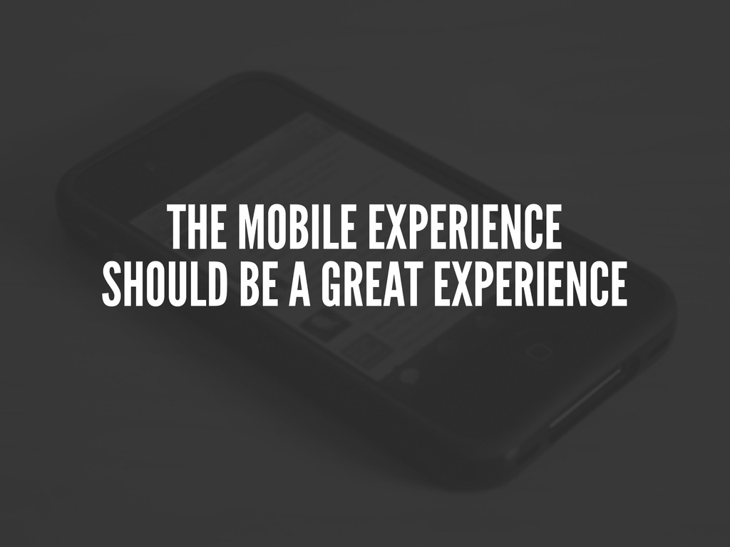 THE MOBILE EXPERIENCE SHOULD BE A GREAT EXPERIE...