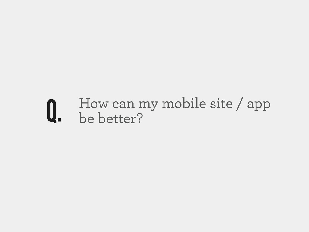 How can my mobile site / app be better? Q.