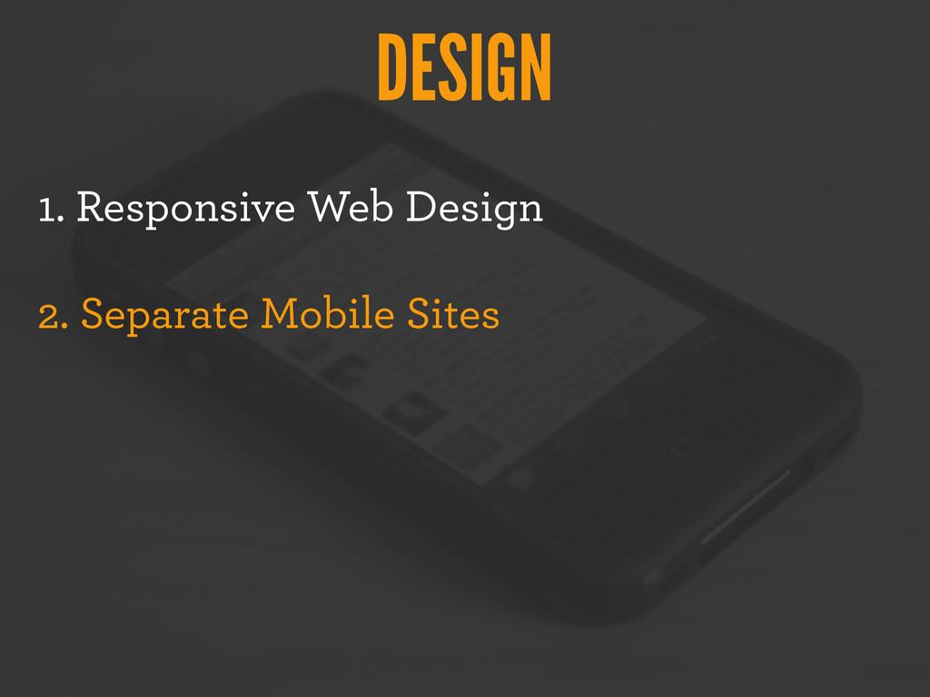 DESIGN 1. Responsive Web Design 2. Separate Mob...