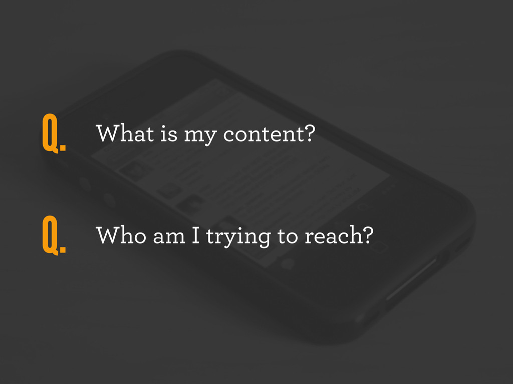 What is my content? Who am I trying to reach? Q...