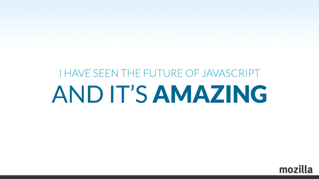 I HAVE SEEN THE FUTURE OF JAVASCRIPT AND IT'S A...