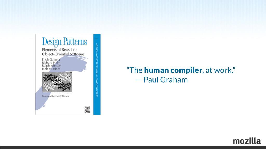 """The human compiler, at work.""  — Paul Graham"