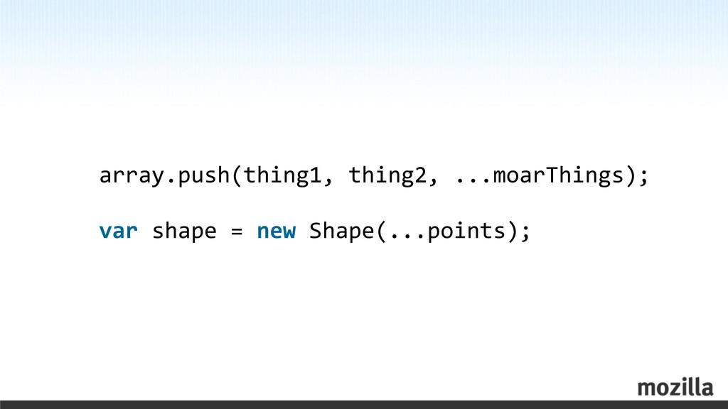 array.push(thing1, thing2, ...moarThings)...