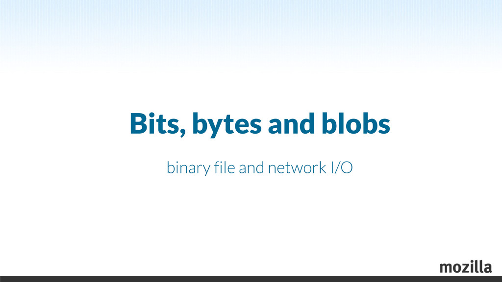 Bits, bytes and blobs binary file and network I...