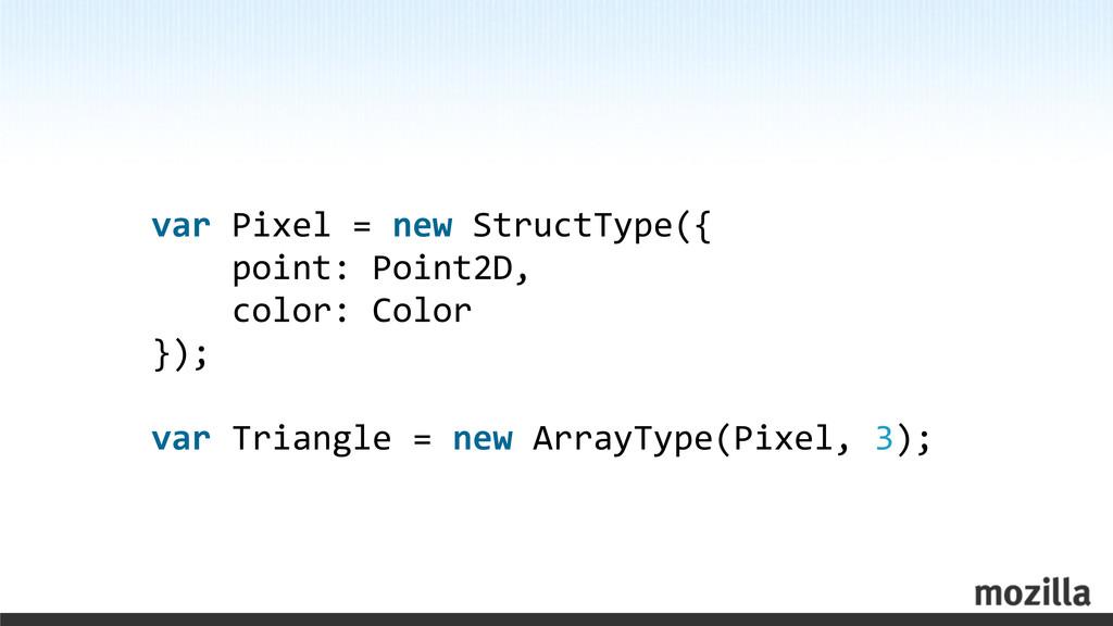 var Pixel = new StructType({  ...