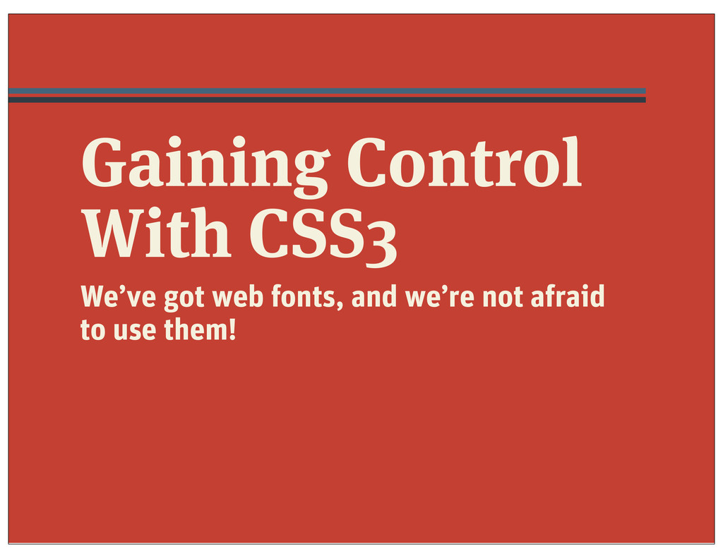 Gaining Control With CSS3 We've got web fonts, ...