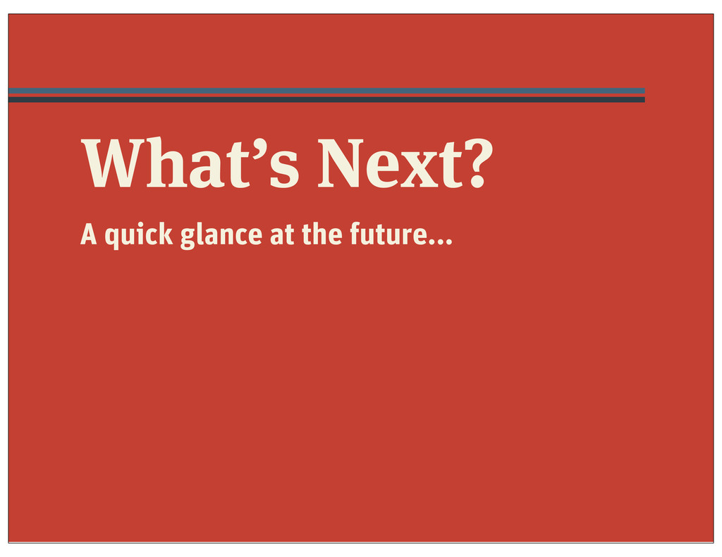 What's Next? A quick glance at the future...