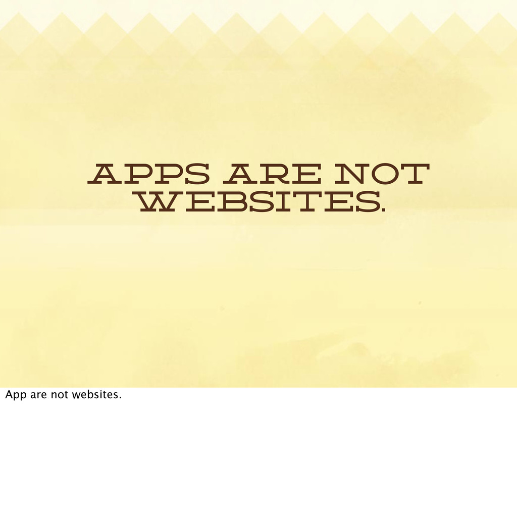 Apps are not websites. App are not websites.