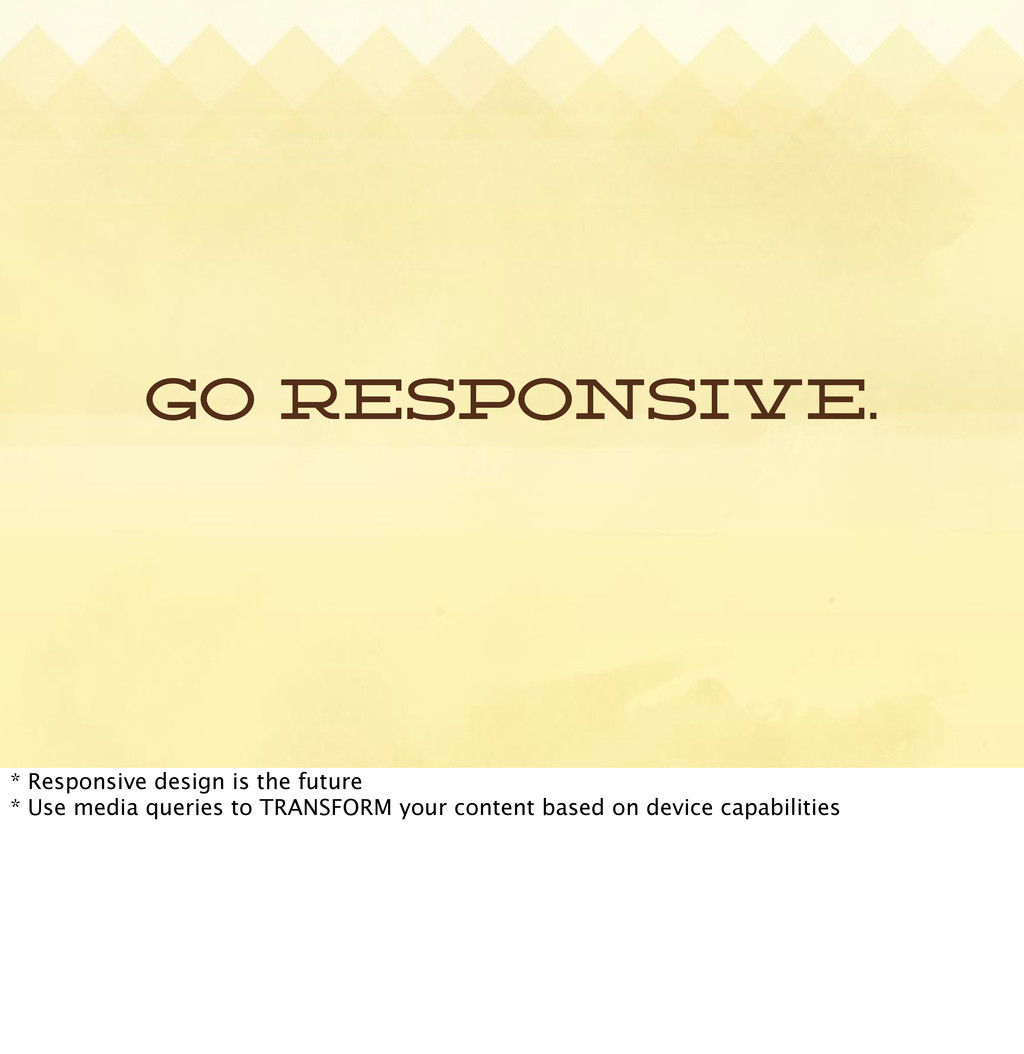 Go responsive. * Responsive design is the futur...