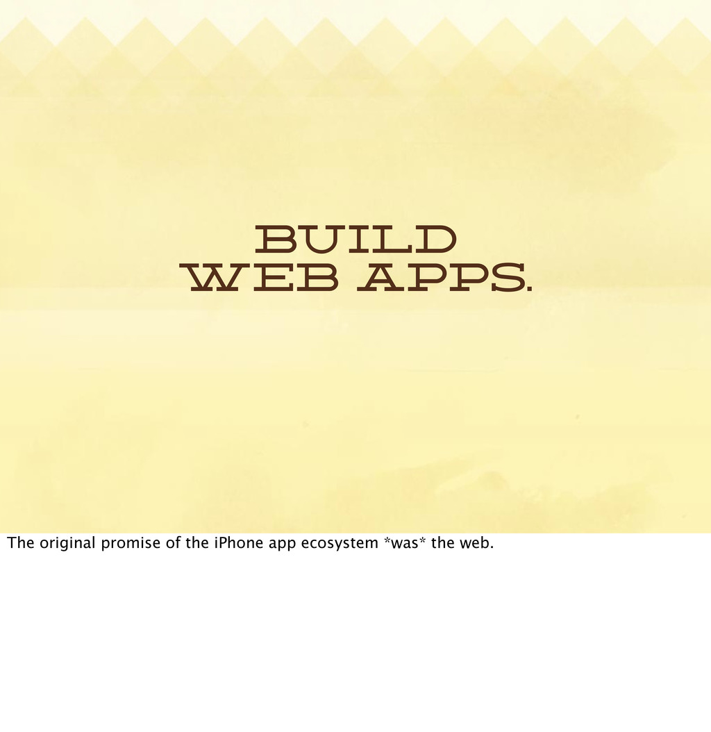 Build web apps. The original promise of the iPh...