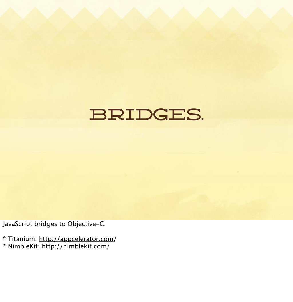 Bridges. JavaScript bridges to Objective-C: * T...