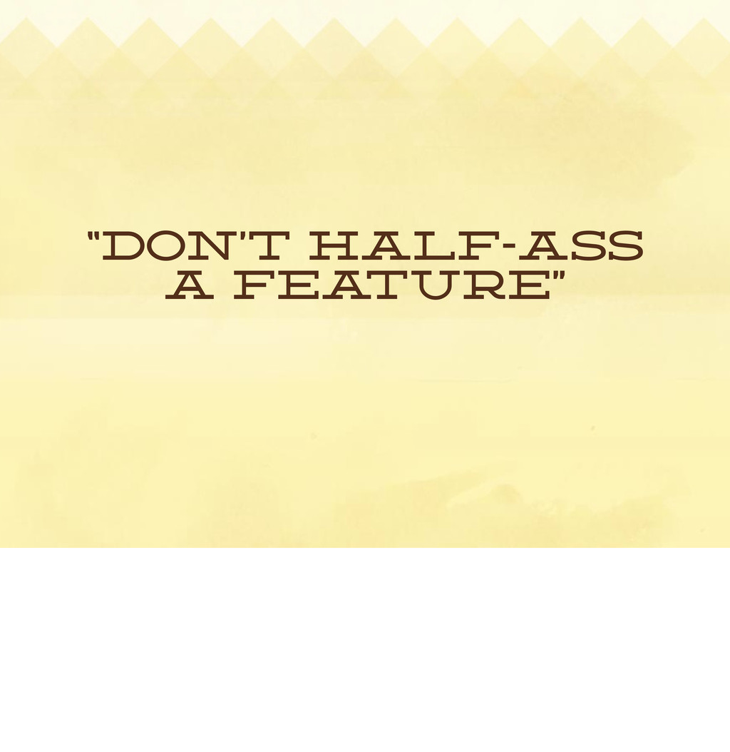 """Don't Half-ass a fea ture"""