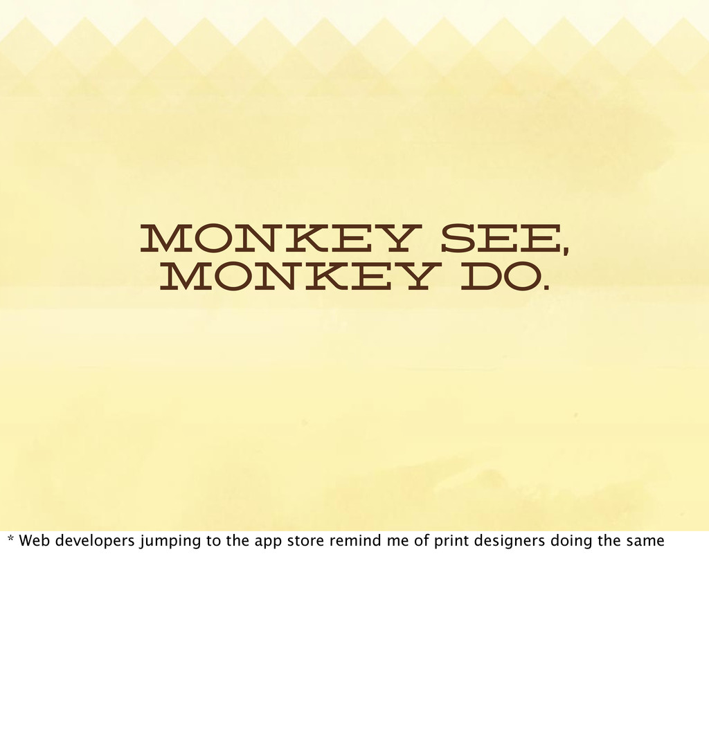 Monkey see, Monkey do. * Web developers jumping...