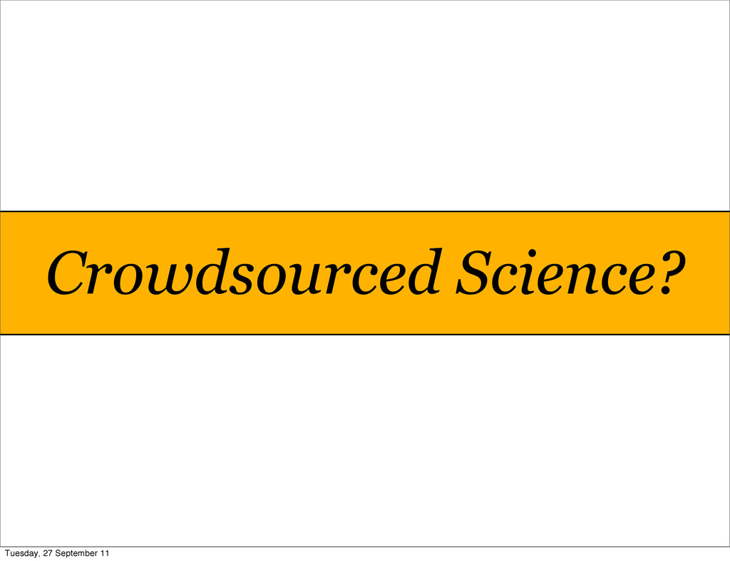 Crowdsourced Science? Tuesday, 27 September 11