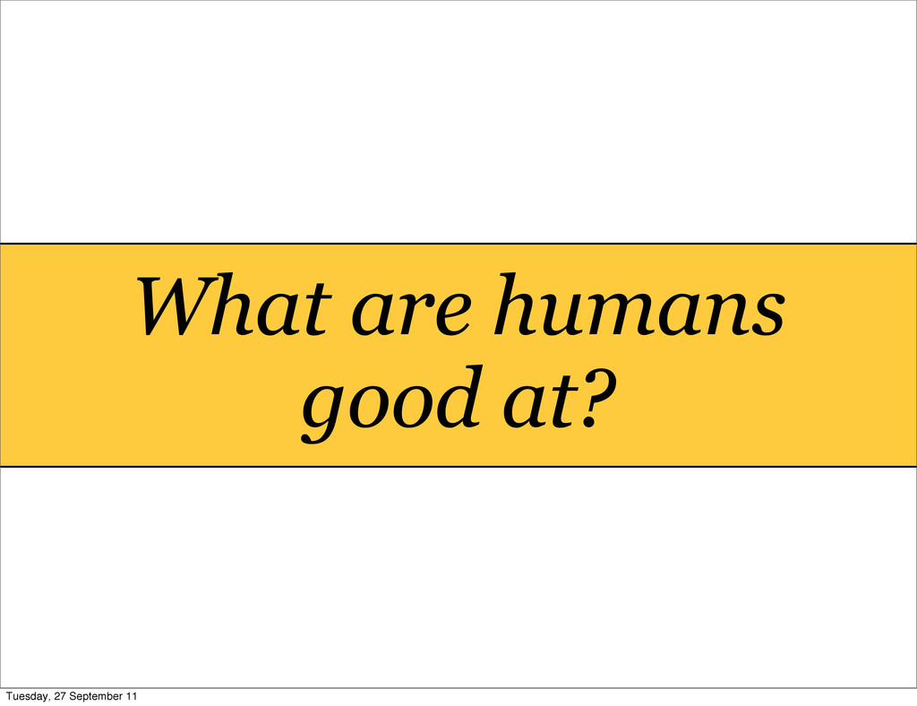 What are humans good at? Tuesday, 27 September ...