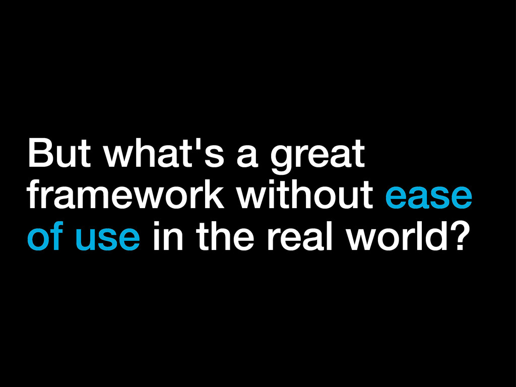 But what's a great framework without ease of us...