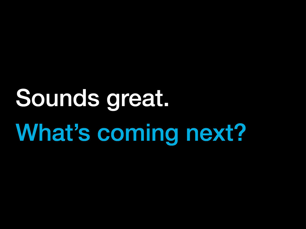 Sounds great. What's coming next?