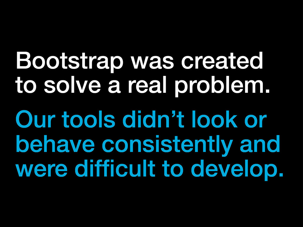Bootstrap was created to solve a real problem. ...