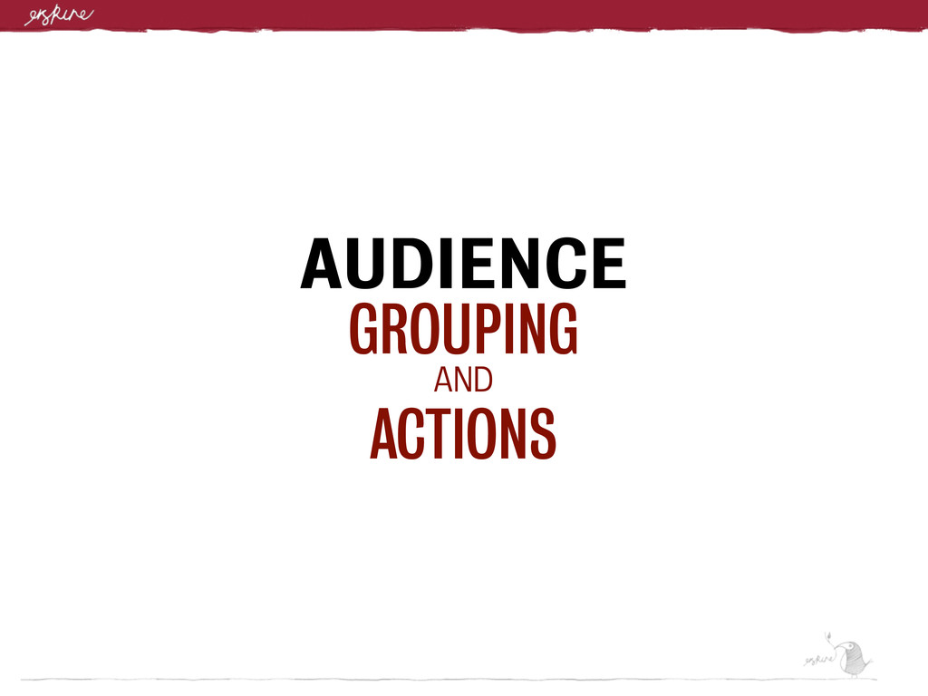 AUDIENCE GROUPING AND ACTIONS