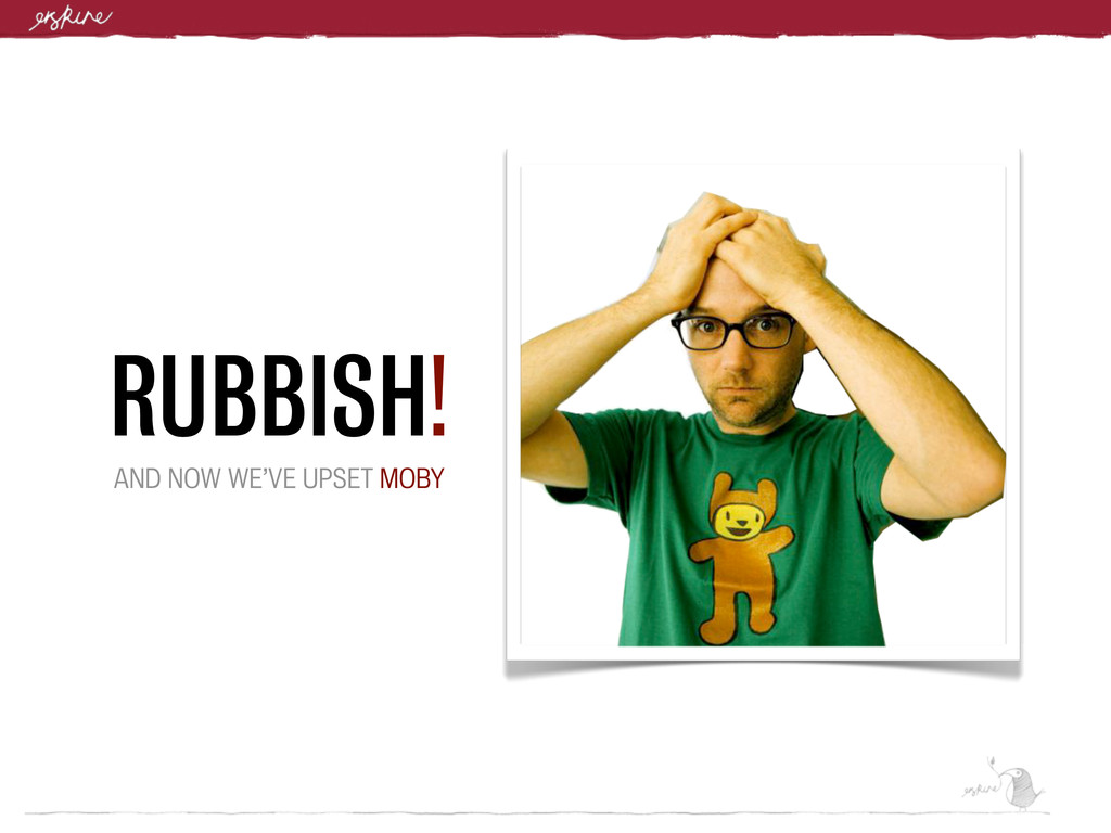 RUBBISH! AND NOW WE'VE UPSET MOBY