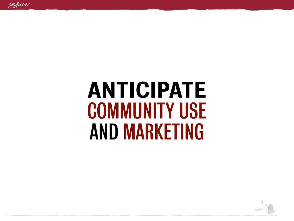 ANTICIPATE COMMUNITY USE AND MARKETING