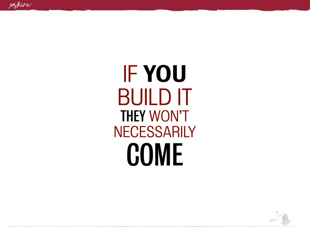 IF YOU BUILD IT THEY WON'T NECESSARILY COME