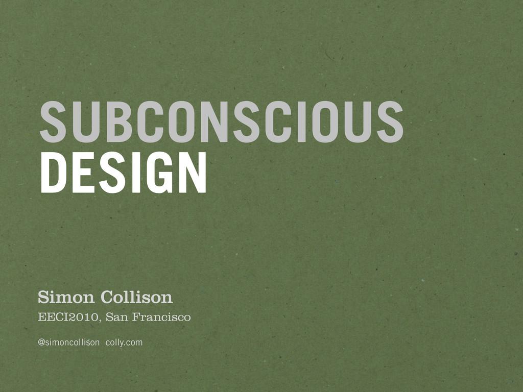 SUBCONSCIOUS DESIGN Simon Collison EECI2010, Sa...