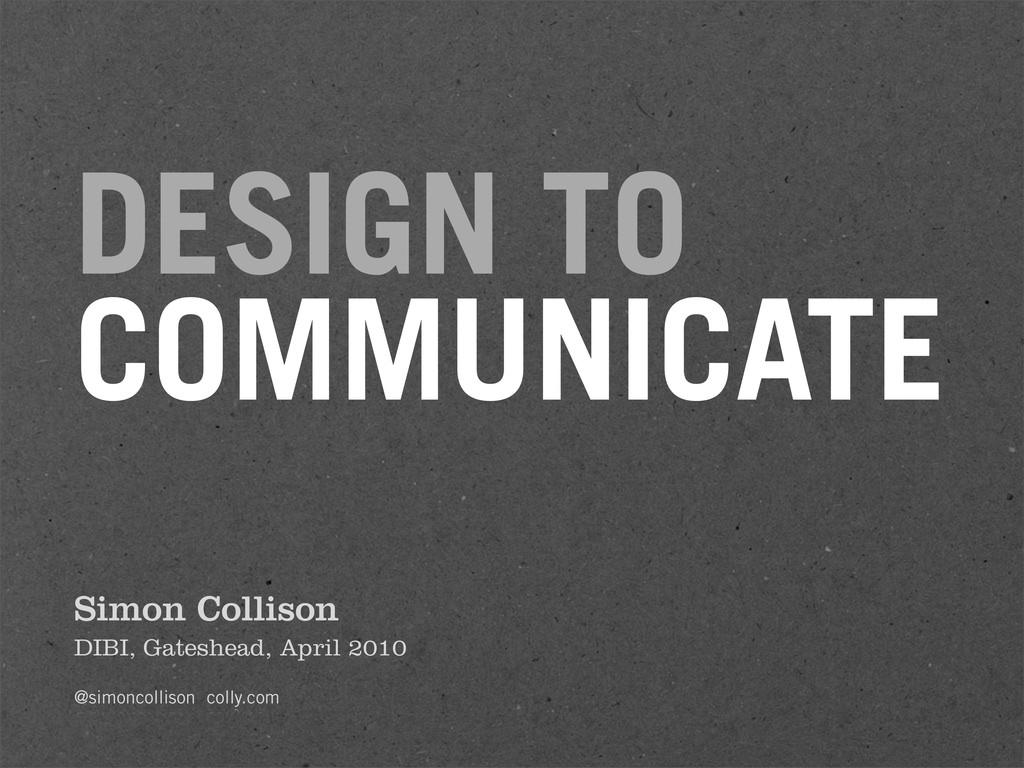 DESIGN TO COMMUNICATE Simon Collison DIBI, Gate...
