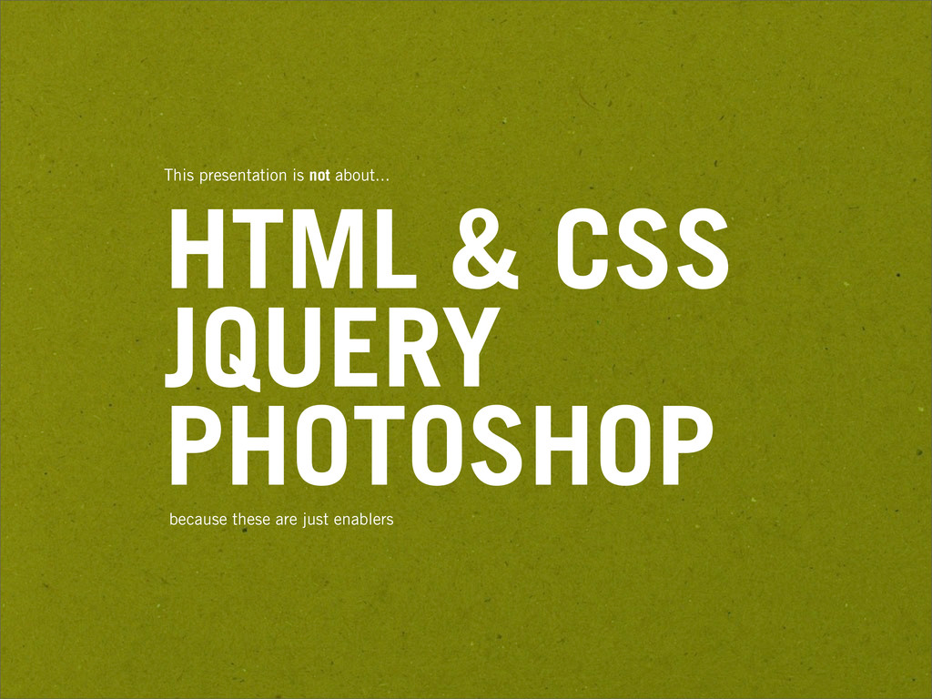 This presentation is not about... HTML & CSS JQ...