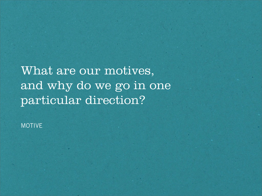 What are our motives, and why do we go in one p...