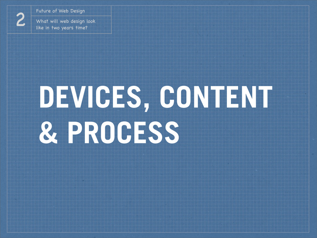 DEVICES, CONTENT & PROCESS Future of Web Design...