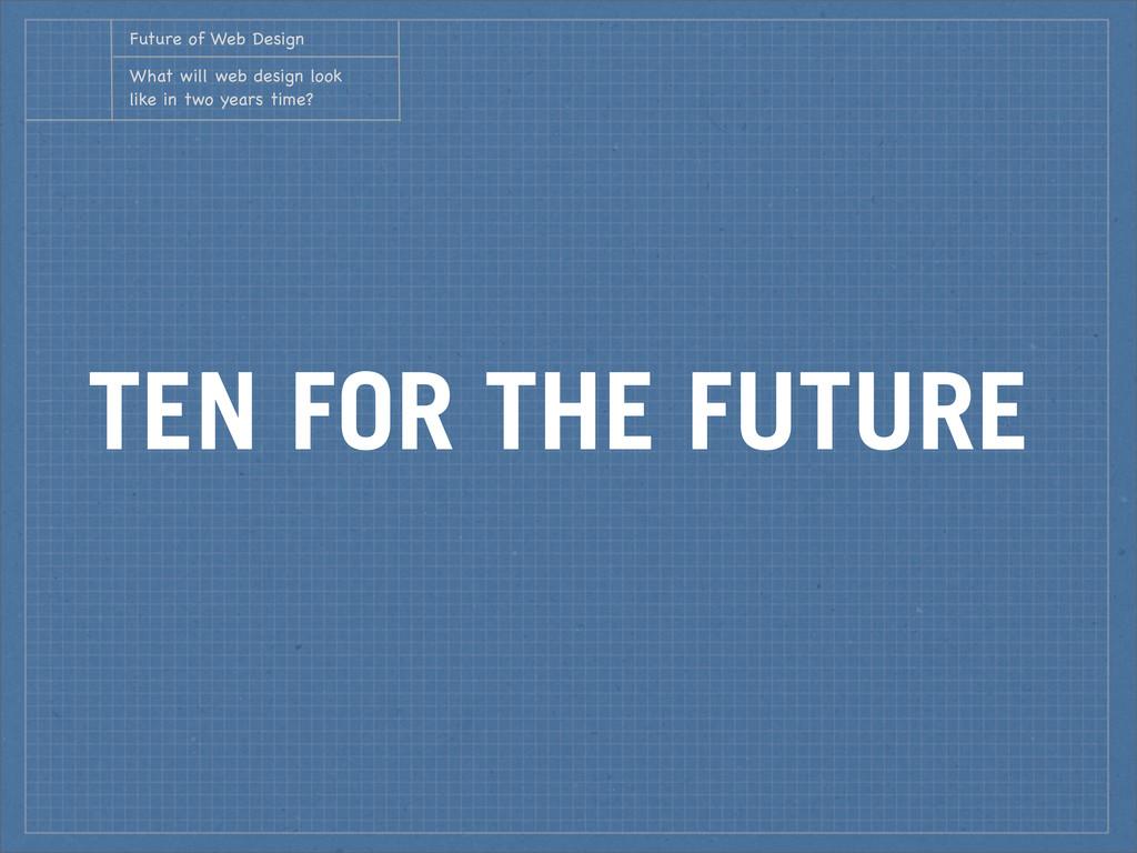 TEN FOR THE FUTURE Future of Web Design What wi...